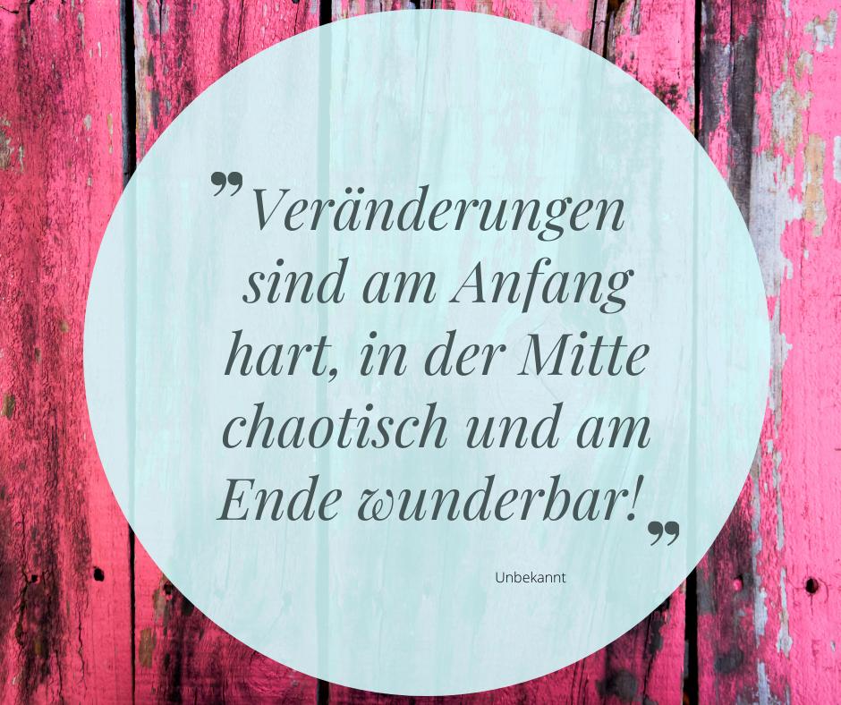 Zitat: Veränderungen sind am Anfang hart, in der Mitte chaotisch und am Ende wunderbar!